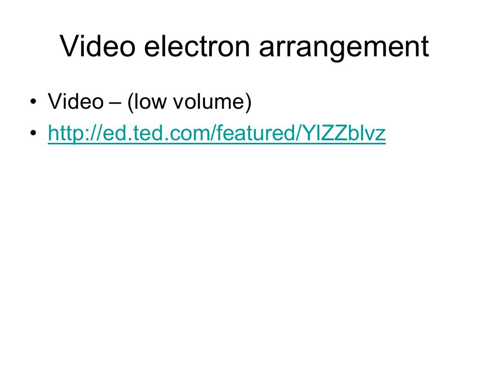 Video electron arrangement Video – (low volume) http://ed.ted.com/featured/YlZZblvz