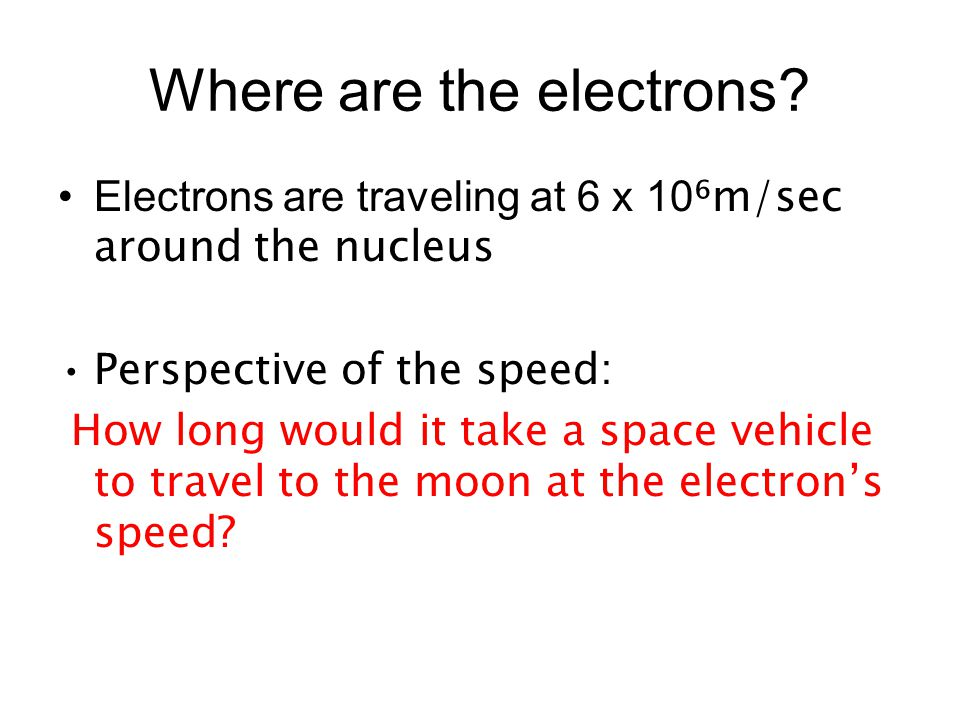 Where are the electrons? Electrons are traveling at 6 x 10 ⁶m/sec around the nucleus Perspective of the speed: How long would it take a space vehicle