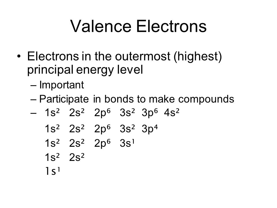 Valence Electrons Electrons in the outermost (highest) principal energy level –Important –Participate in bonds to make compounds –1s ² 2s ² 2p ⁶ 3s ²