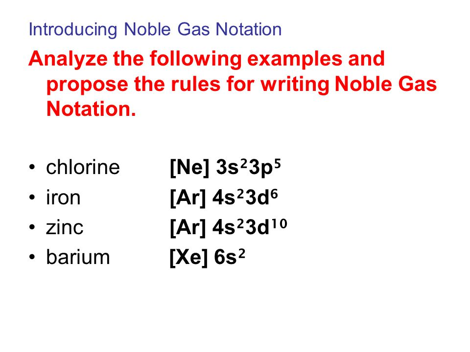 Introducing Noble Gas Notation Analyze the following examples and propose the rules for writing Noble Gas Notation. chlorine [Ne] 3s ² 3p ⁵ iron [Ar]