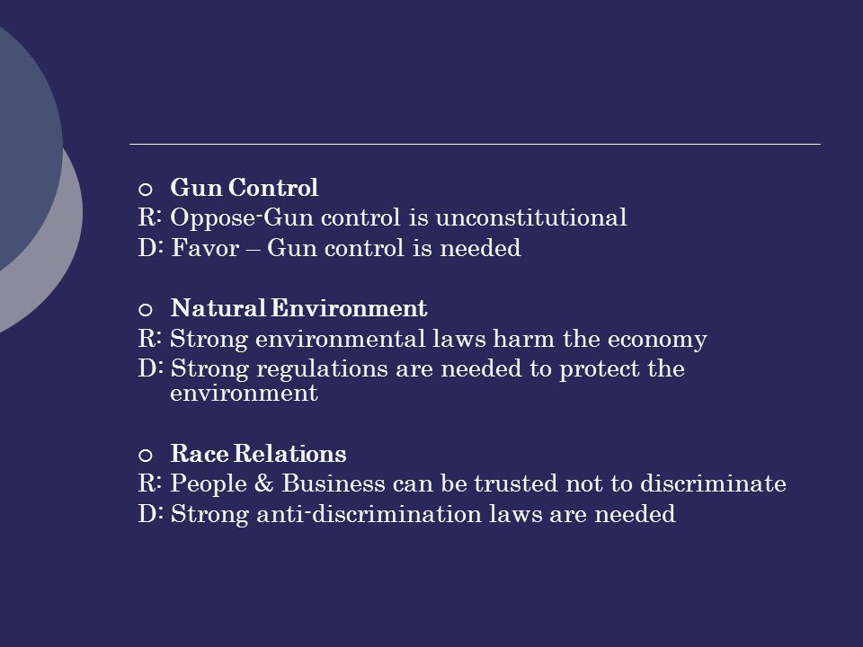  Gun Control R: Oppose-Gun control is unconstitutional D: Favor – Gun control is needed  Natural Environment R: Strong environmental laws harm the economy D: Strong regulations are needed to protect the environment  Race Relations R: People & Business can be trusted not to discriminate D: Strong anti-discrimination laws are needed