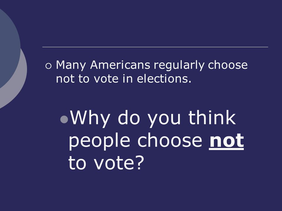  Many Americans regularly choose not to vote in elections.