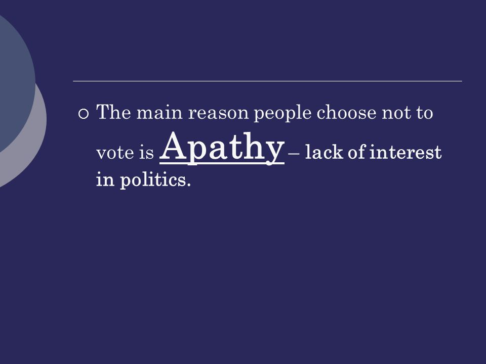 The main reason people choose not to vote is Apathy – lack of interest in politics.