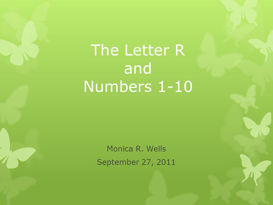 The Letter R and Numbers 1-10 Monica R. Wells September 27, 2011