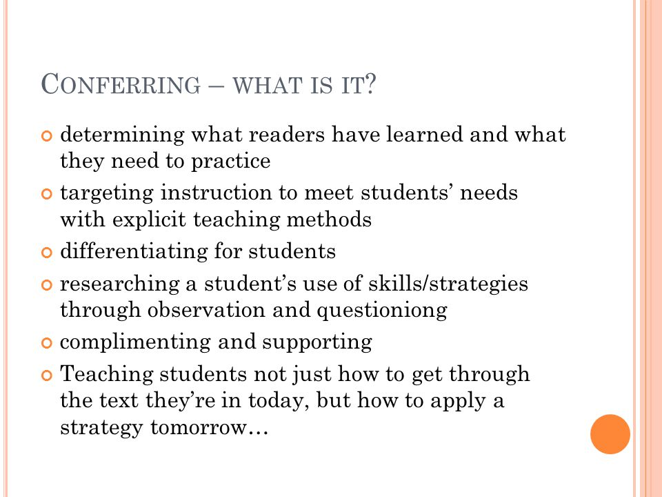 C ONFERENCE COMPONENTS Research (0-2 minutes) Teach your students not to stop what they're doing when you approach Listen in to a student reading Weigh your teaching options Compliment (0-1 minute) Teaching Point Teach (1-2 minutes) Coach / Active Engagement (2-4 minutes) Link (30 seconds) Document your work!