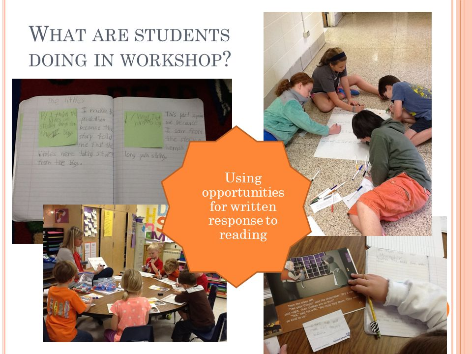 W HAT ARE STUDENTS DOING IN WORKSHOP Using opportunities for written response to reading