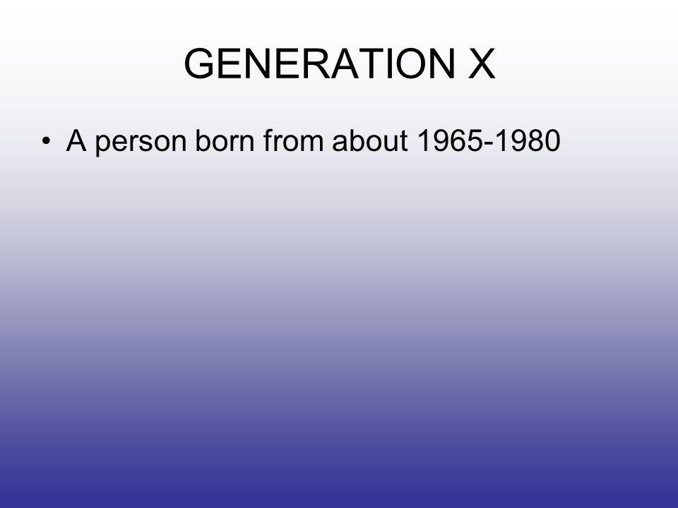 GENERATION X A person born from about 1965-1980