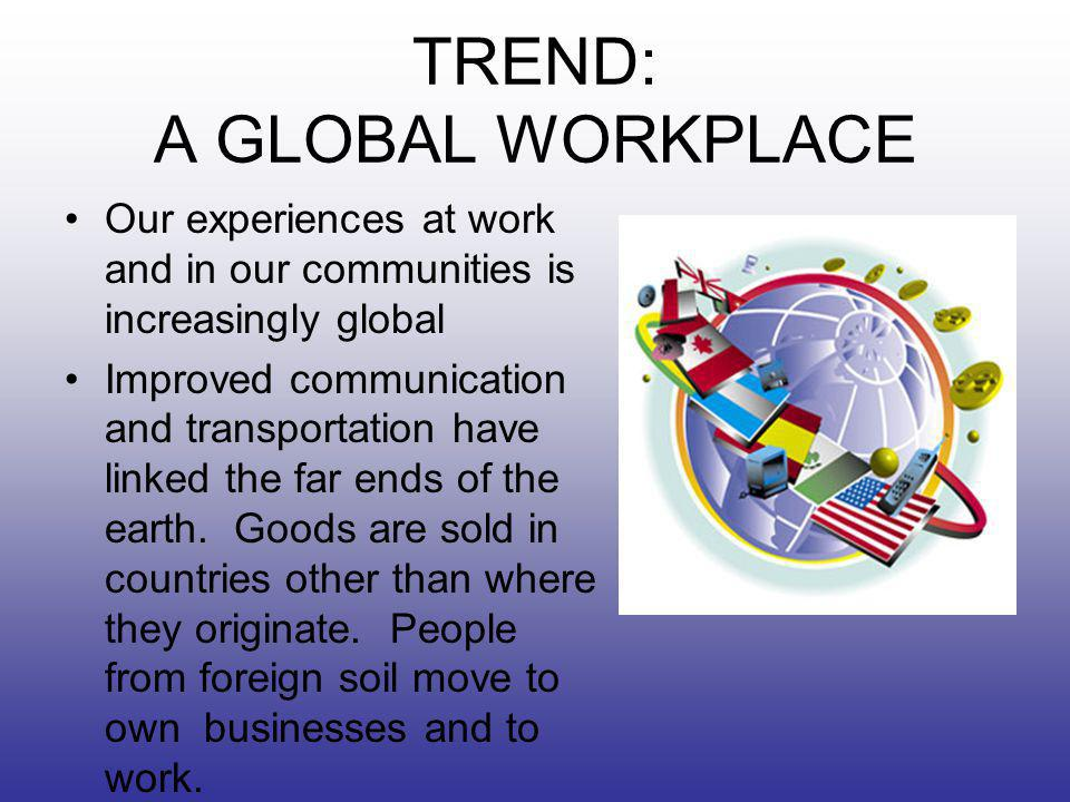 TREND: A GLOBAL WORKPLACE Our experiences at work and in our communities is increasingly global Improved communication and transportation have linked the far ends of the earth.