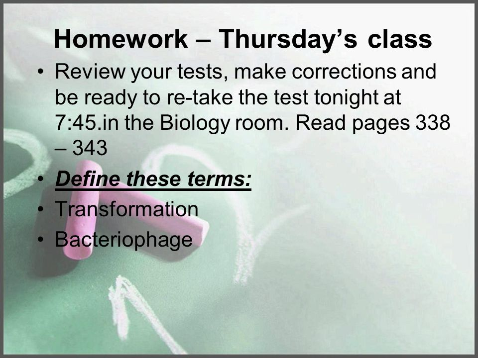 Homework – Thursday's class Review your tests, make corrections and be ready to re-take the test tonight at 7:45.in the Biology room. Read pages 338 –