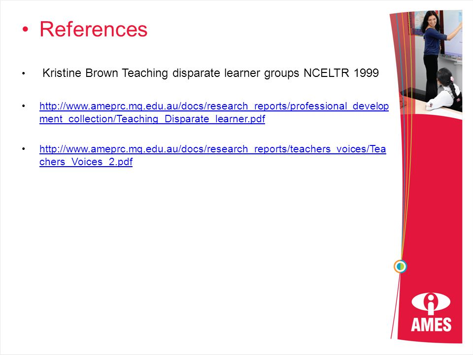 References Kristine Brown Teaching disparate learner groups NCELTR 1999 http://www.ameprc.mq.edu.au/docs/research_reports/professional_develop ment_collection/Teaching_Disparate_learner.pdfhttp://www.ameprc.mq.edu.au/docs/research_reports/professional_develop ment_collection/Teaching_Disparate_learner.pdf http://www.ameprc.mq.edu.au/docs/research_reports/teachers_voices/Tea chers_Voices_2.pdfhttp://www.ameprc.mq.edu.au/docs/research_reports/teachers_voices/Tea chers_Voices_2.pdf