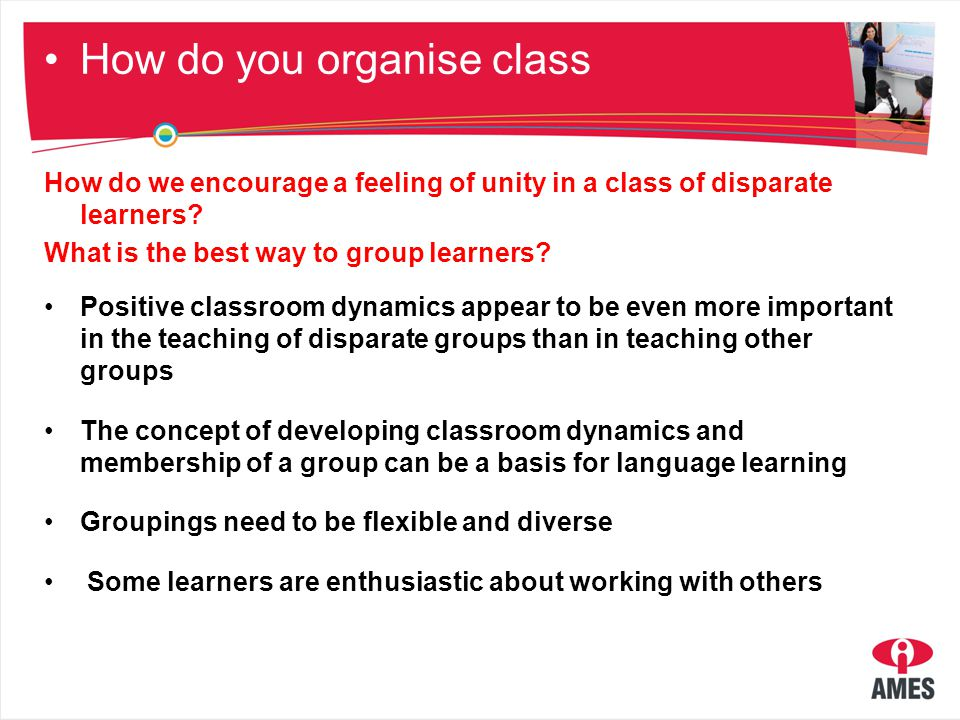 How do you organise class Do whole class activities about language learning strategies to foster group cohesion Include whole class activities at least once each lesson Change the seating arrangements on a regular basis Look for unstructured opportunities for learners to get to know each other Encourage a notion of competing against oneself rather than each other