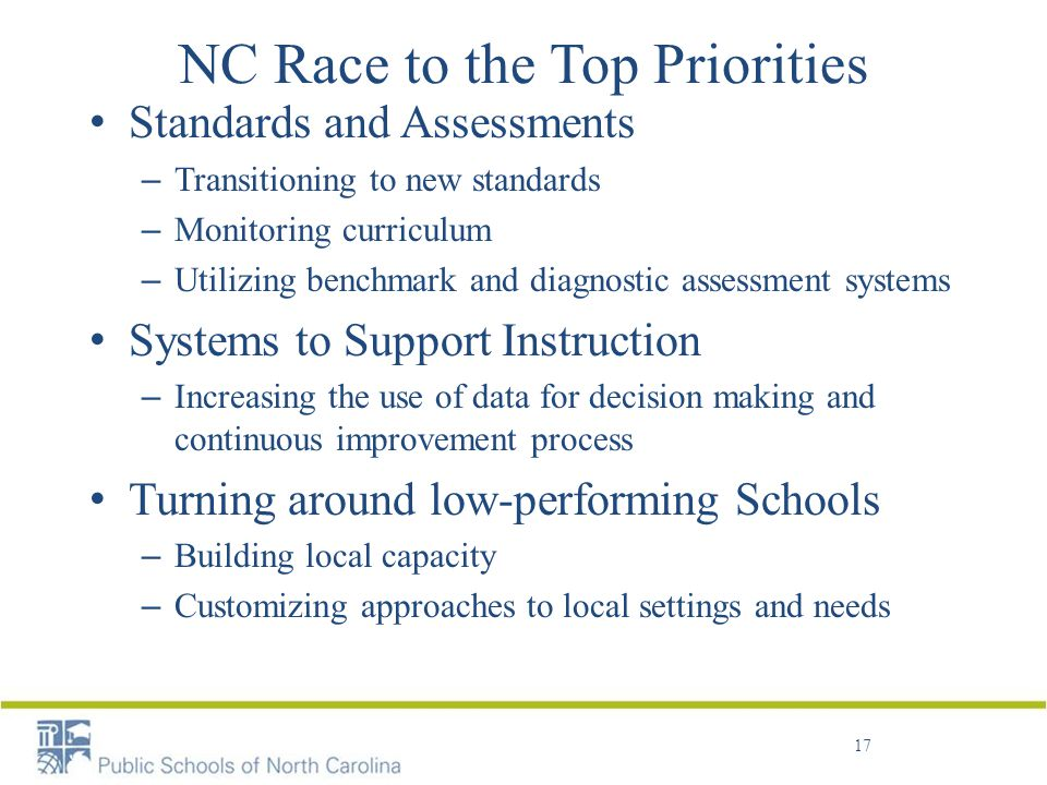 NC Race to the Top Priorities Standards and Assessments – Transitioning to new standards – Monitoring curriculum – Utilizing benchmark and diagnostic assessment systems Systems to Support Instruction – Increasing the use of data for decision making and continuous improvement process Turning around low-performing Schools – Building local capacity – Customizing approaches to local settings and needs 17