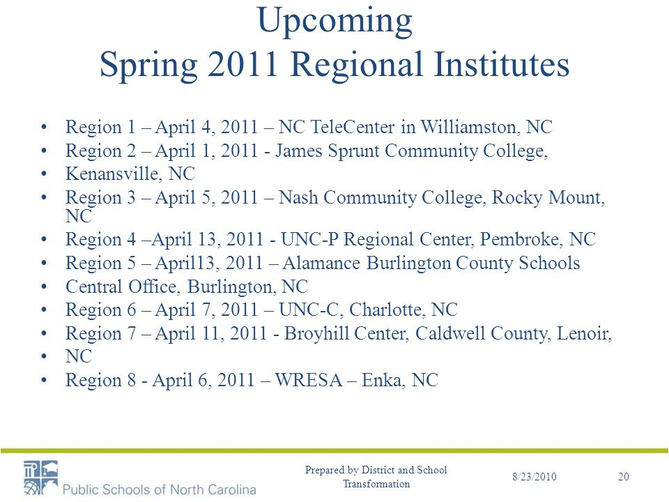 Upcoming Spring 2011 Regional Institutes Region 1 – April 4, 2011 – NC TeleCenter in Williamston, NC Region 2 – April 1, 2011 - James Sprunt Community College, Kenansville, NC Region 3 – April 5, 2011 – Nash Community College, Rocky Mount, NC Region 4 –April 13, 2011 - UNC-P Regional Center, Pembroke, NC Region 5 – April13, 2011 – Alamance Burlington County Schools Central Office, Burlington, NC Region 6 – April 7, 2011 – UNC-C, Charlotte, NC Region 7 – April 11, 2011 - Broyhill Center, Caldwell County, Lenoir, NC Region 8 - April 6, 2011 – WRESA – Enka, NC 8/23/2010 Prepared by District and School Transformation 20