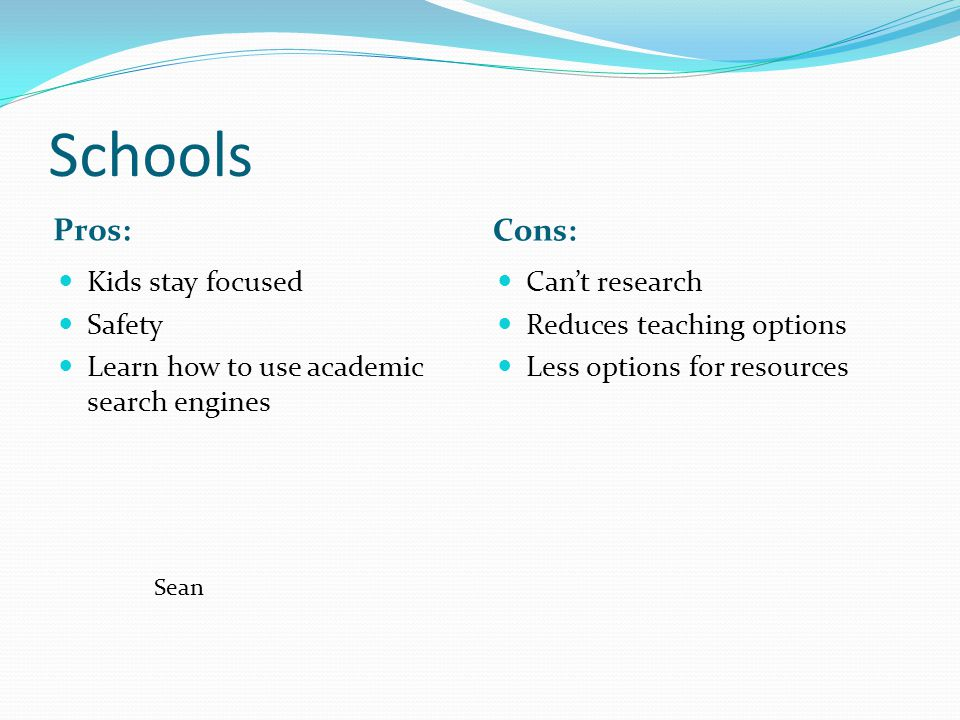 Schools Pros: Cons: Kids stay focused Safety Learn how to use academic search engines Can't research Reduces teaching options Less options for resources Sean