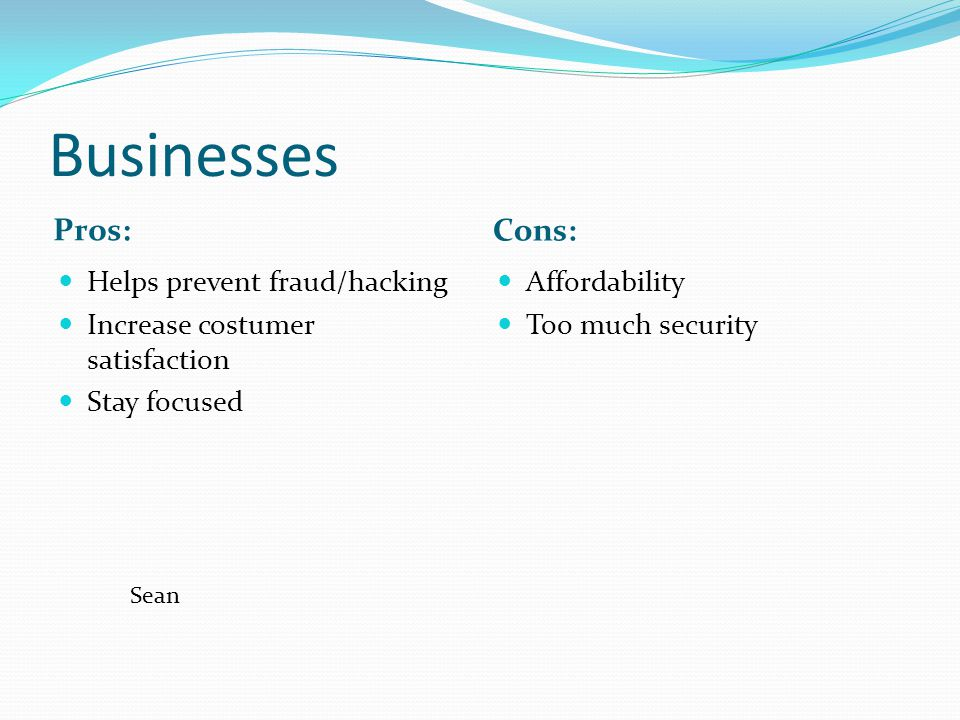 Businesses Pros: Cons: Helps prevent fraud/hacking Increase costumer satisfaction Stay focused Affordability Too much security Sean