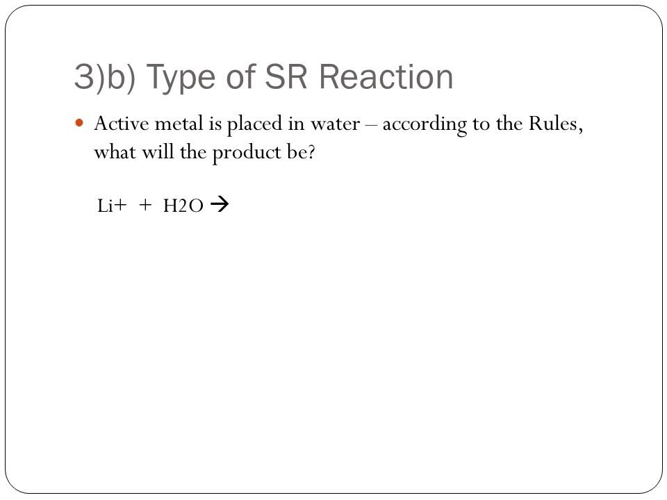3)c) Type of SR Reaction Active metal is placed in an acid – what will be product be? Na + + HCl 