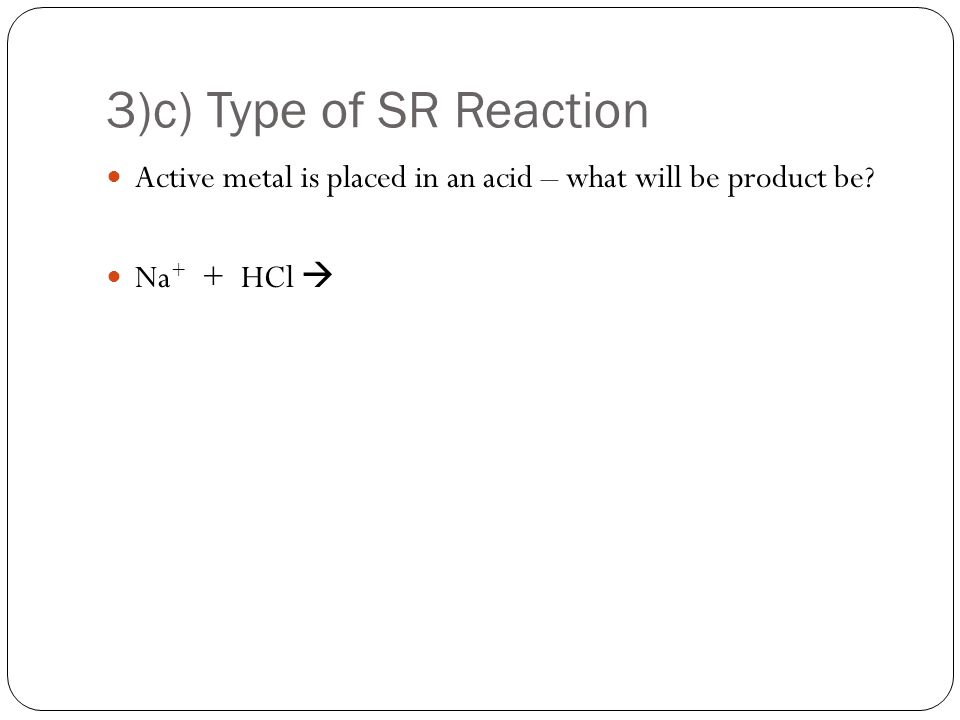 3)c) Type of SR Reaction Active metal is placed in an acid – what will be product be Na + + HCl 
