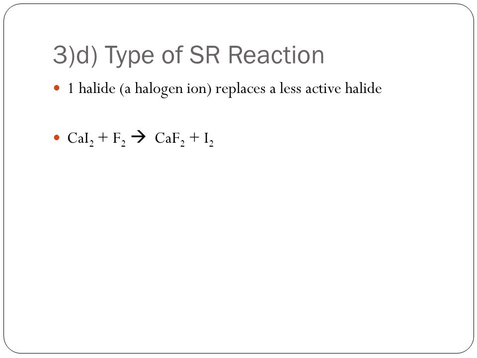 3)d) Type of SR Reaction 1 halide (a halogen ion) replaces a less active halide CaI 2 + F 2  CaF 2 + I 2