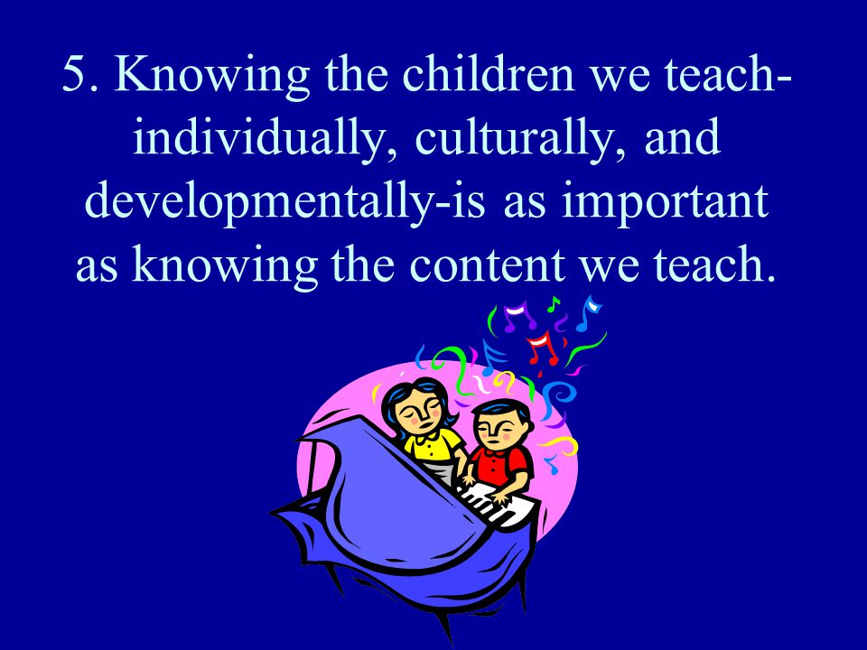 5. Knowing the children we teach- individually, culturally, and developmentally-is as important as knowing the content we teach.
