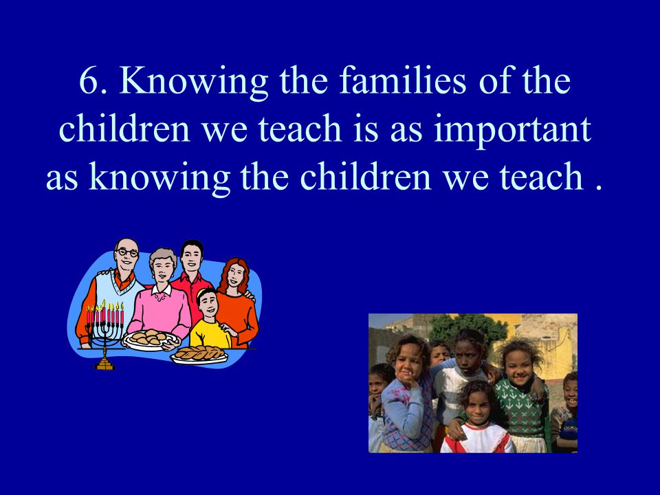 6. Knowing the families of the children we teach is as important as knowing the children we teach.