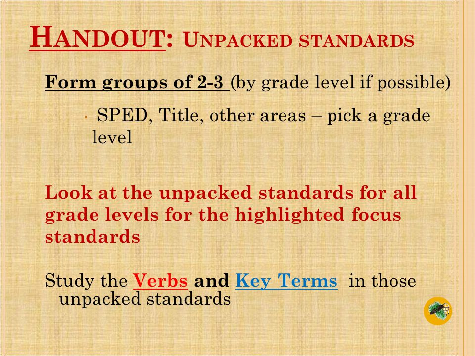 Form groups of 2-3 (by grade level if possible) SPED, Title, other areas – pick a grade level Look at the unpacked standards for all grade levels for the highlighted focus standards Study the Verbs and Key Terms in those unpacked standards H ANDOUT : U NPACKED STANDARDS