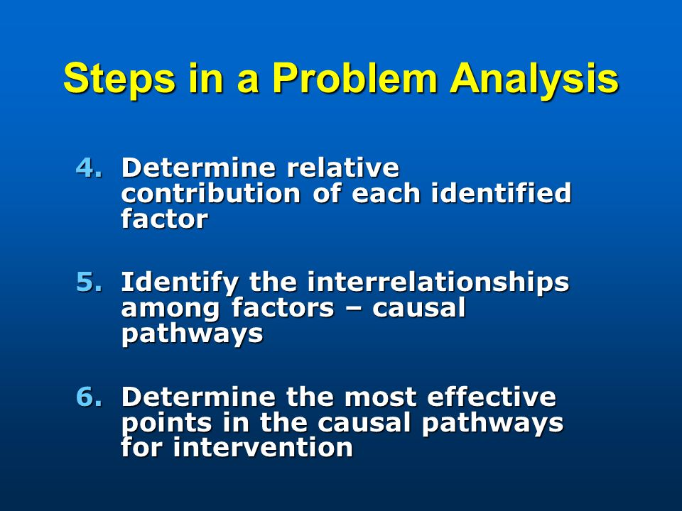 Steps in a Problem Analysis 4.Determine relative contribution of each identified factor 5.Identify the interrelationships among factors – causal pathw