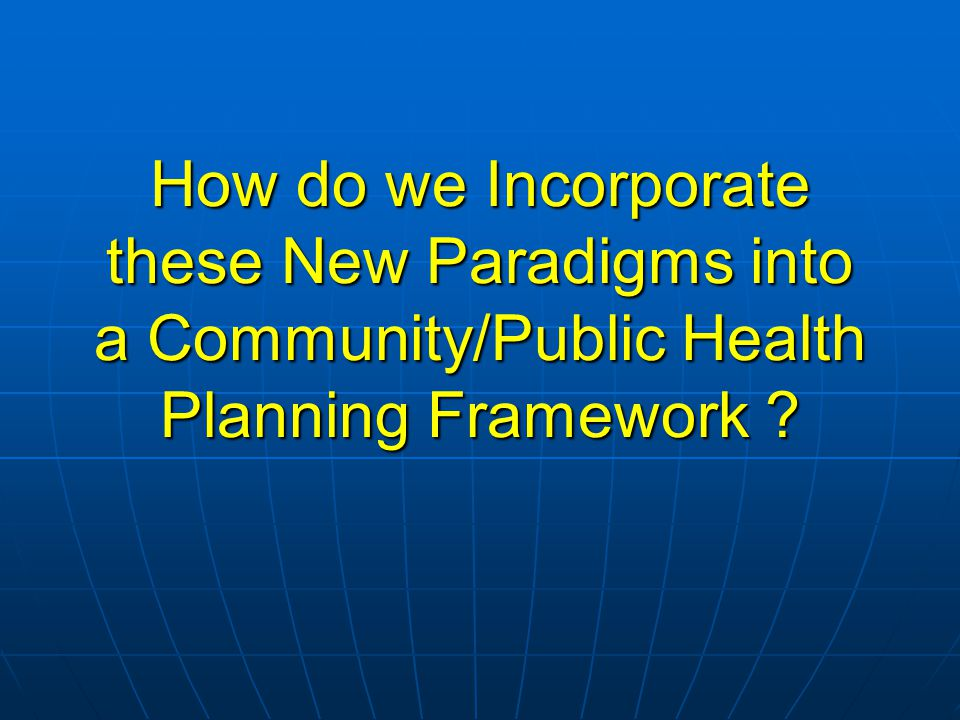 How do we Incorporate these New Paradigms into a Community/Public Health Planning Framework ?