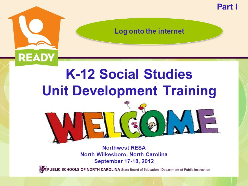 K-12 Social Studies Unit Development Training Northwest RESA North Wilkesboro, North Carolina September 17-18, 2012 Part I Log onto the internet
