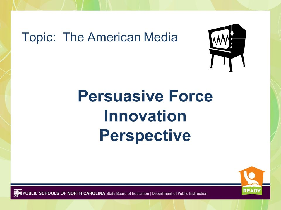 Persuasive Force Innovation Perspective Topic: The American Media