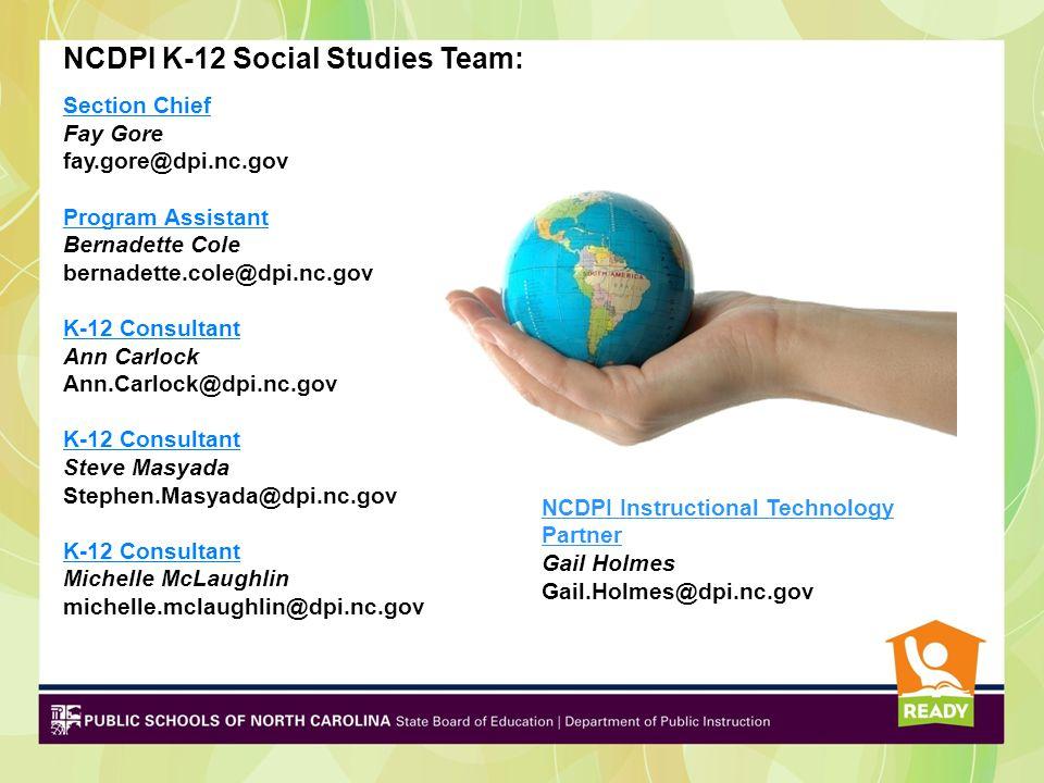 NCDPI K-12 Social Studies Team: Section Chief Fay Gore fay.gore@dpi.nc.gov Program Assistant Bernadette Cole bernadette.cole@dpi.nc.gov K-12 Consultan