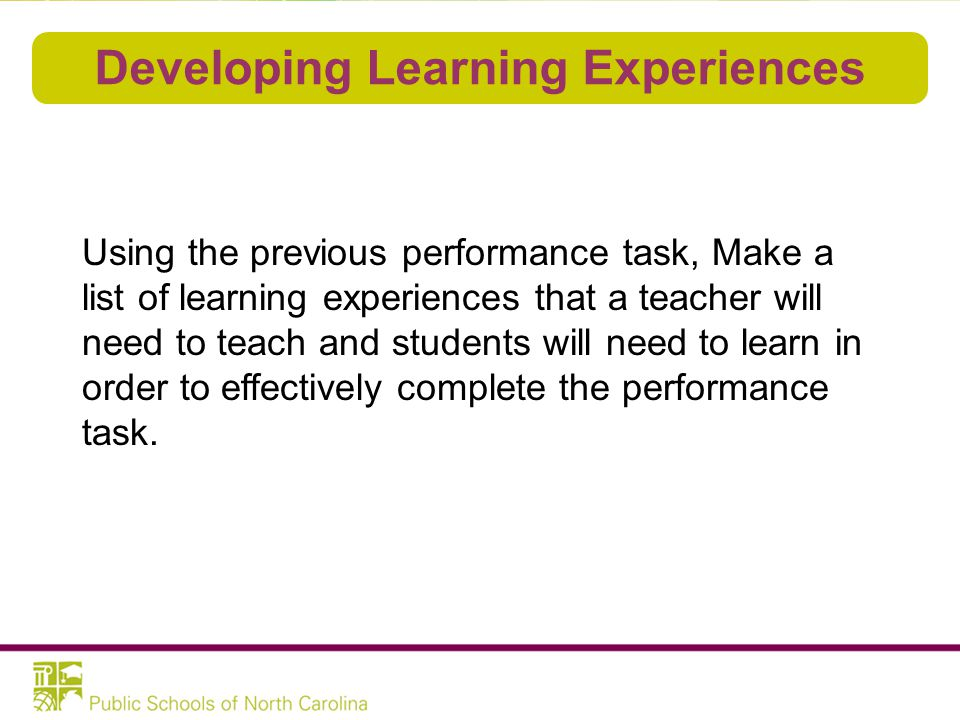 Developing Learning Experiences Using the previous performance task, Make a list of learning experiences that a teacher will need to teach and student