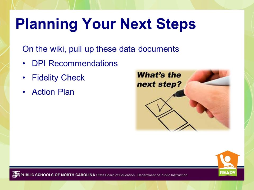 Planning Your Next Steps On the wiki, pull up these data documents DPI Recommendations Fidelity Check Action Plan