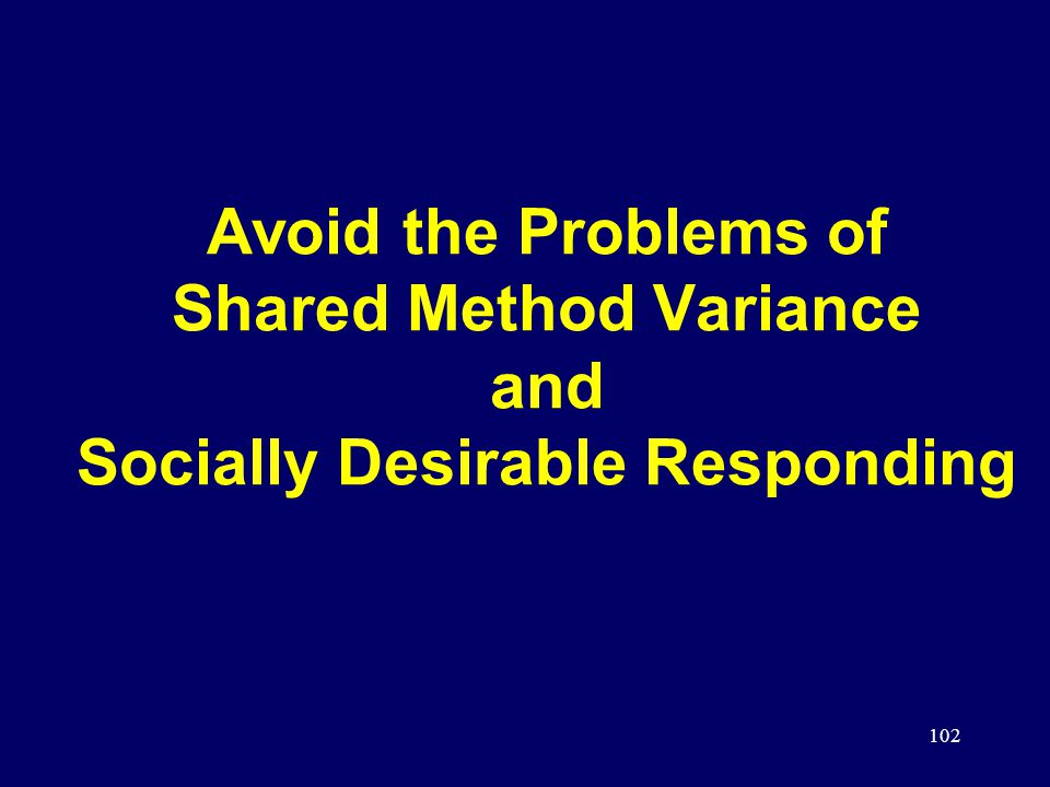 102 Avoid the Problems of Shared Method Variance and Socially Desirable Responding