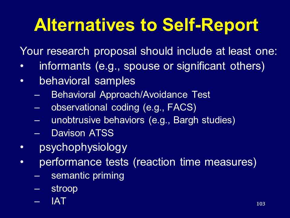103 Alternatives to Self-Report Your research proposal should include at least one: informants (e.g., spouse or significant others) behavioral samples –Behavioral Approach/Avoidance Test –observational coding (e.g., FACS) –unobtrusive behaviors (e.g., Bargh studies) –Davison ATSS psychophysiology performance tests (reaction time measures) –semantic priming –stroop –IAT