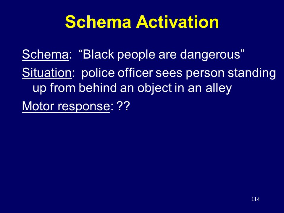 114 Schema Activation Schema: Black people are dangerous Situation: police officer sees person standing up from behind an object in an alley Motor response: ??
