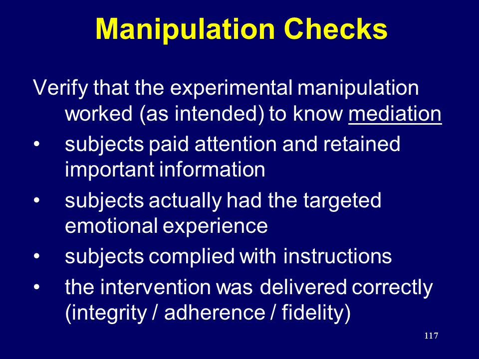 117 Manipulation Checks Verify that the experimental manipulation worked (as intended) to know mediation subjects paid attention and retained important information subjects actually had the targeted emotional experience subjects complied with instructions the intervention was delivered correctly (integrity / adherence / fidelity)