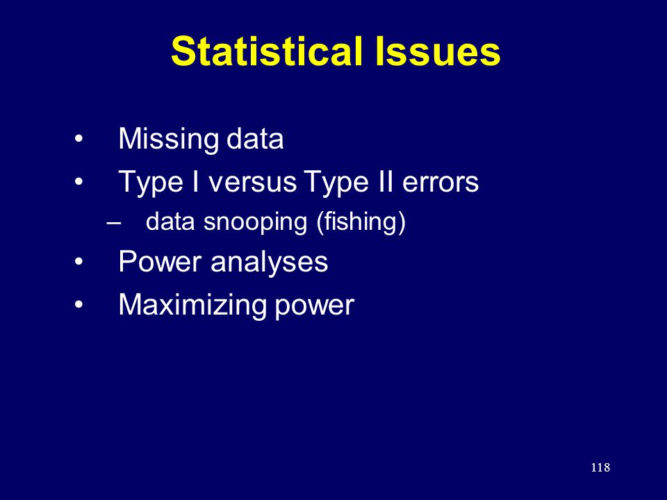 118 Statistical Issues Missing data Type I versus Type II errors –data snooping (fishing) Power analyses Maximizing power