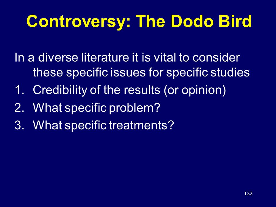 122 Controversy: The Dodo Bird In a diverse literature it is vital to consider these specific issues for specific studies 1.Credibility of the results (or opinion) 2.What specific problem.