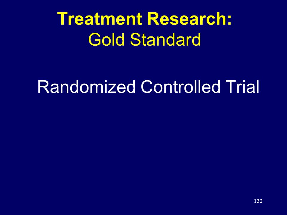 132 Treatment Research: Gold Standard Randomized Controlled Trial