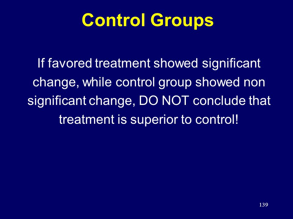 139 Control Groups If favored treatment showed significant change, while control group showed non significant change, DO NOT conclude that treatment is superior to control!
