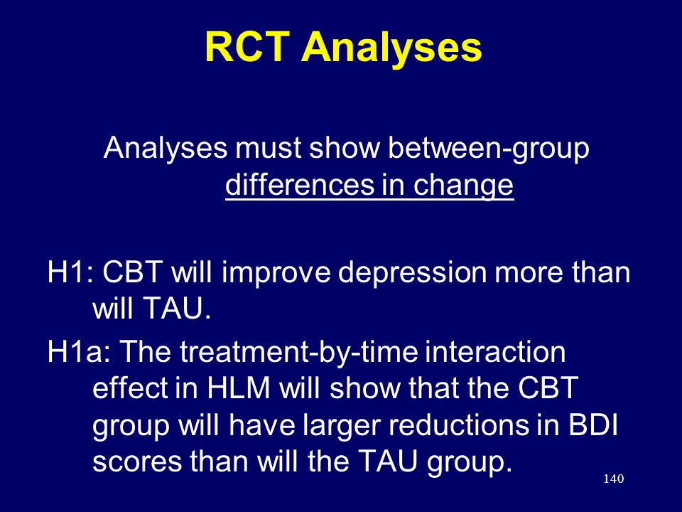 140 RCT Analyses Analyses must show between-group differences in change H1: CBT will improve depression more than will TAU.