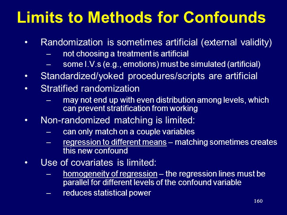 160 Limits to Methods for Confounds Randomization is sometimes artificial (external validity) –not choosing a treatment is artificial –some I.V.s (e.g., emotions) must be simulated (artificial) Standardized/yoked procedures/scripts are artificial Stratified randomization –may not end up with even distribution among levels, which can prevent stratification from working Non-randomized matching is limited: –can only match on a couple variables –regression to different means – matching sometimes creates this new confound Use of covariates is limited: –homogeneity of regression – the regression lines must be parallel for different levels of the confound variable –reduces statistical power