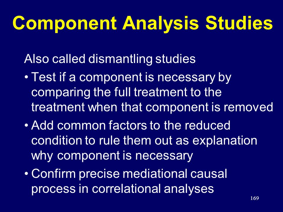 169 Component Analysis Studies Also called dismantling studies Test if a component is necessary by comparing the full treatment to the treatment when that component is removed Add common factors to the reduced condition to rule them out as explanation why component is necessary Confirm precise mediational causal process in correlational analyses