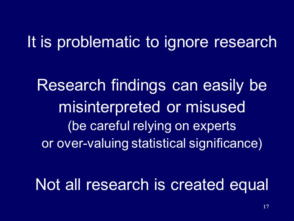 17 It is problematic to ignore research Research findings can easily be misinterpreted or misused (be careful relying on experts or over-valuing statistical significance) Not all research is created equal