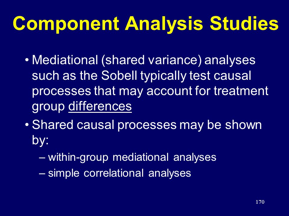170 Component Analysis Studies Mediational (shared variance) analyses such as the Sobell typically test causal processes that may account for treatment group differences Shared causal processes may be shown by: –within-group mediational analyses –simple correlational analyses