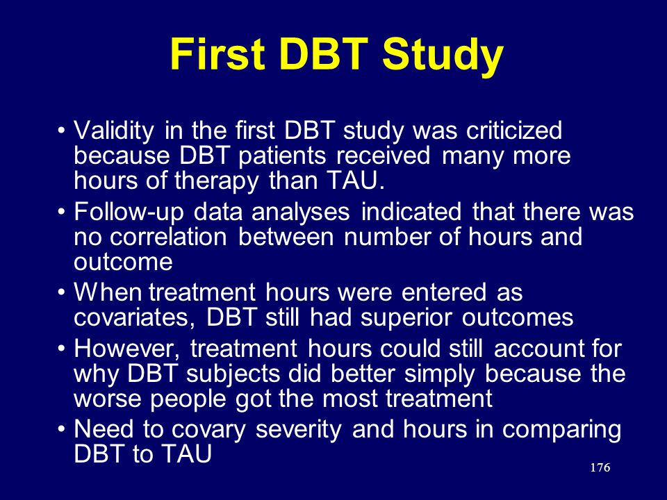 176 First DBT Study Validity in the first DBT study was criticized because DBT patients received many more hours of therapy than TAU.