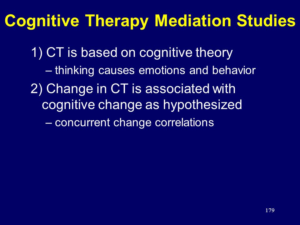 179 Cognitive Therapy Mediation Studies 1) CT is based on cognitive theory –thinking causes emotions and behavior 2) Change in CT is associated with cognitive change as hypothesized –concurrent change correlations
