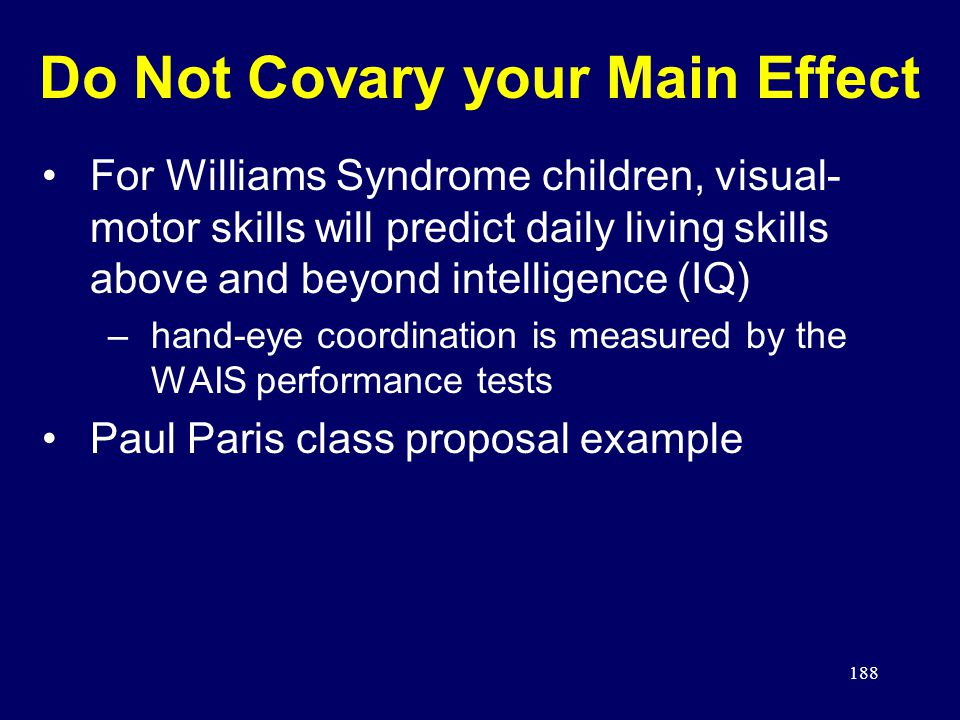 188 Do Not Covary your Main Effect For Williams Syndrome children, visual- motor skills will predict daily living skills above and beyond intelligence (IQ) –hand-eye coordination is measured by the WAIS performance tests Paul Paris class proposal example