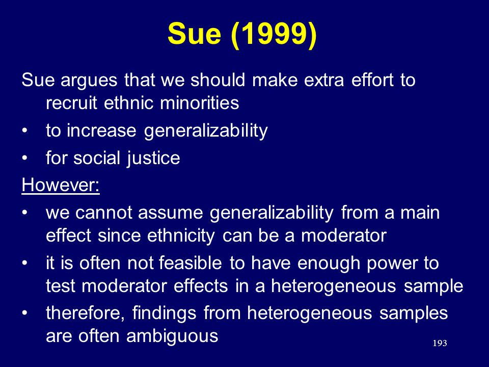 193 Sue (1999) Sue argues that we should make extra effort to recruit ethnic minorities to increase generalizability for social justice However: we cannot assume generalizability from a main effect since ethnicity can be a moderator it is often not feasible to have enough power to test moderator effects in a heterogeneous sample therefore, findings from heterogeneous samples are often ambiguous