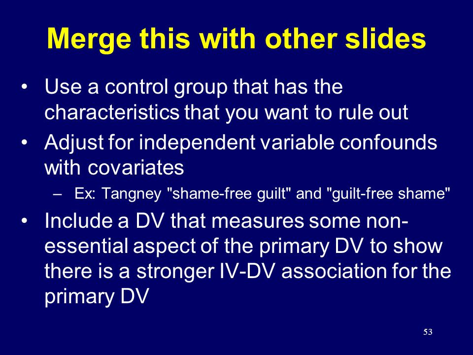 53 Merge this with other slides Use a control group that has the characteristics that you want to rule out Adjust for independent variable confounds with covariates –Ex: Tangney shame-free guilt and guilt-free shame Include a DV that measures some non- essential aspect of the primary DV to show there is a stronger IV-DV association for the primary DV